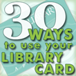 30 Ways to use your Library Card